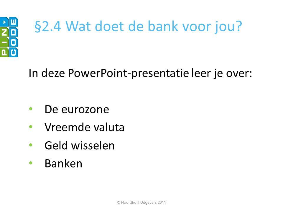 §2.4 Wat doet de bank voor jou? In deze PowerPoint-presentatie leer je over: De eurozone Vreemde valuta Geld wisselen Banken © Noordhoff Uitgevers 201
