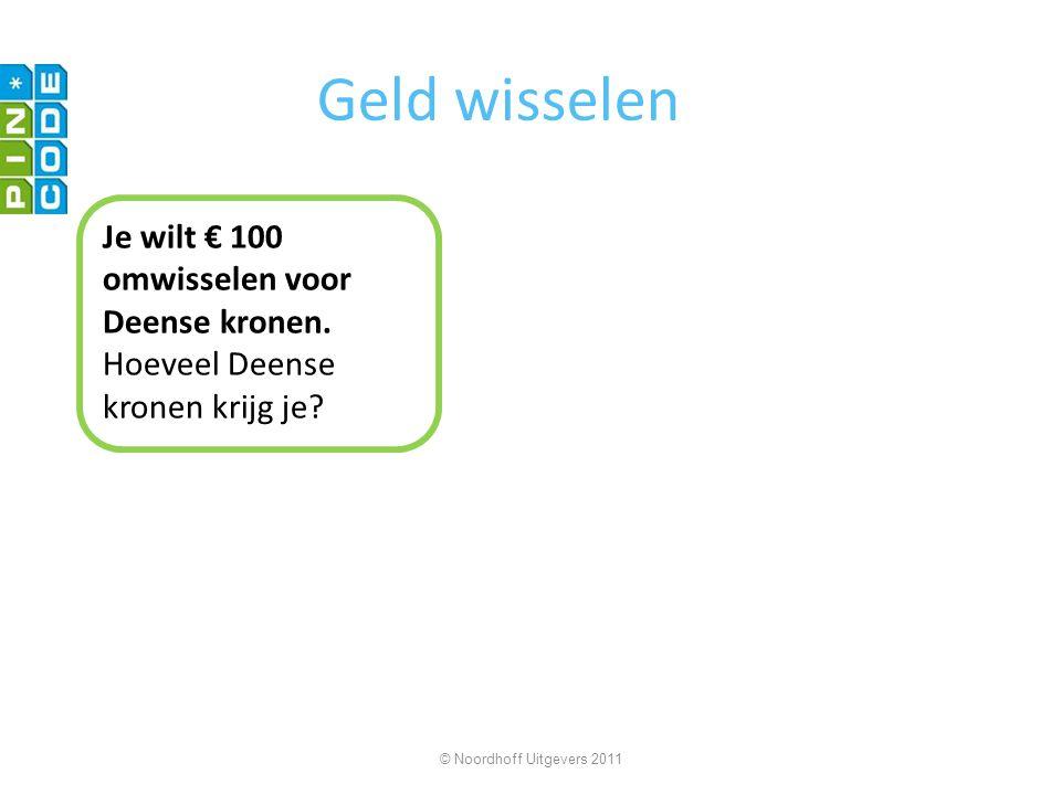 Geld wisselen Je wilt € 100 omwisselen voor Deense kronen. Hoeveel Deense kronen krijg je? © Noordhoff Uitgevers 2011