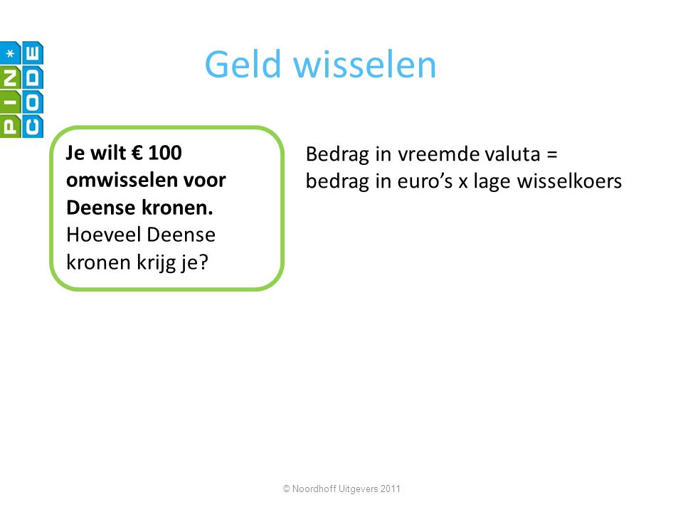 Geld wisselen Je wilt € 100 omwisselen voor Deense kronen. Hoeveel Deense kronen krijg je? Bedrag in vreemde valuta = bedrag in euro's x lage wisselko