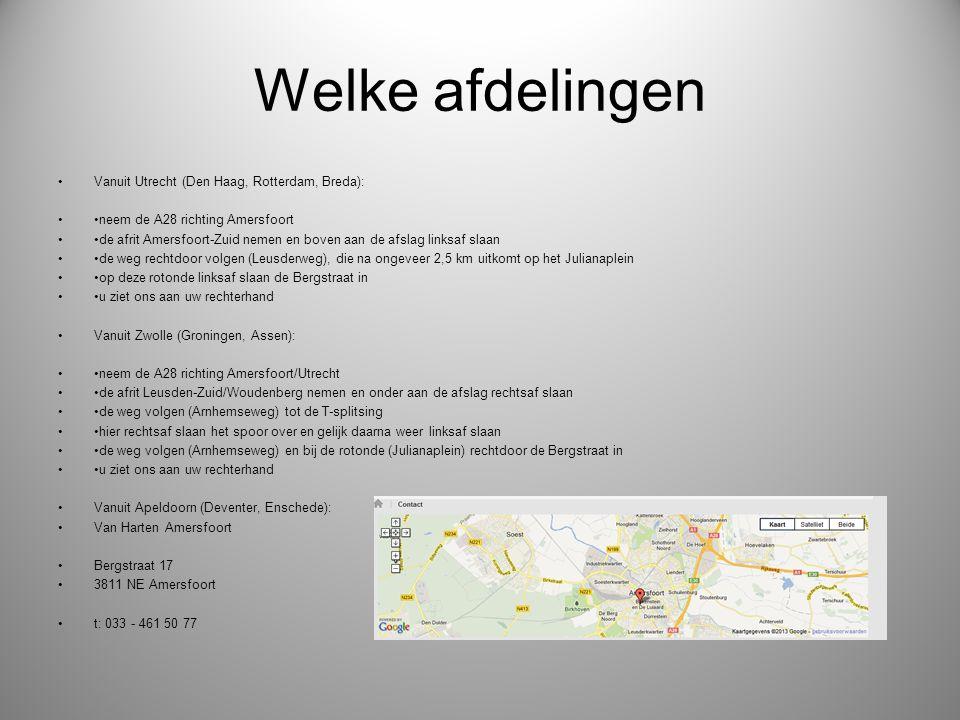 Welke afdelingen Vanuit Utrecht (Den Haag, Rotterdam, Breda): neem de A28 richting Amersfoort de afrit Amersfoort-Zuid nemen en boven aan de afslag linksaf slaan de weg rechtdoor volgen (Leusderweg), die na ongeveer 2,5 km uitkomt op het Julianaplein op deze rotonde linksaf slaan de Bergstraat in u ziet ons aan uw rechterhand Vanuit Zwolle (Groningen, Assen): neem de A28 richting Amersfoort/Utrecht de afrit Leusden-Zuid/Woudenberg nemen en onder aan de afslag rechtsaf slaan de weg volgen (Arnhemseweg) tot de T-splitsing hier rechtsaf slaan het spoor over en gelijk daarna weer linksaf slaan de weg volgen (Arnhemseweg) en bij de rotonde (Julianaplein) rechtdoor de Bergstraat in u ziet ons aan uw rechterhand Vanuit Apeldoorn (Deventer, Enschede): Van Harten Amersfoort Bergstraat 17 3811 NE Amersfoort t: 033 - 461 50 77