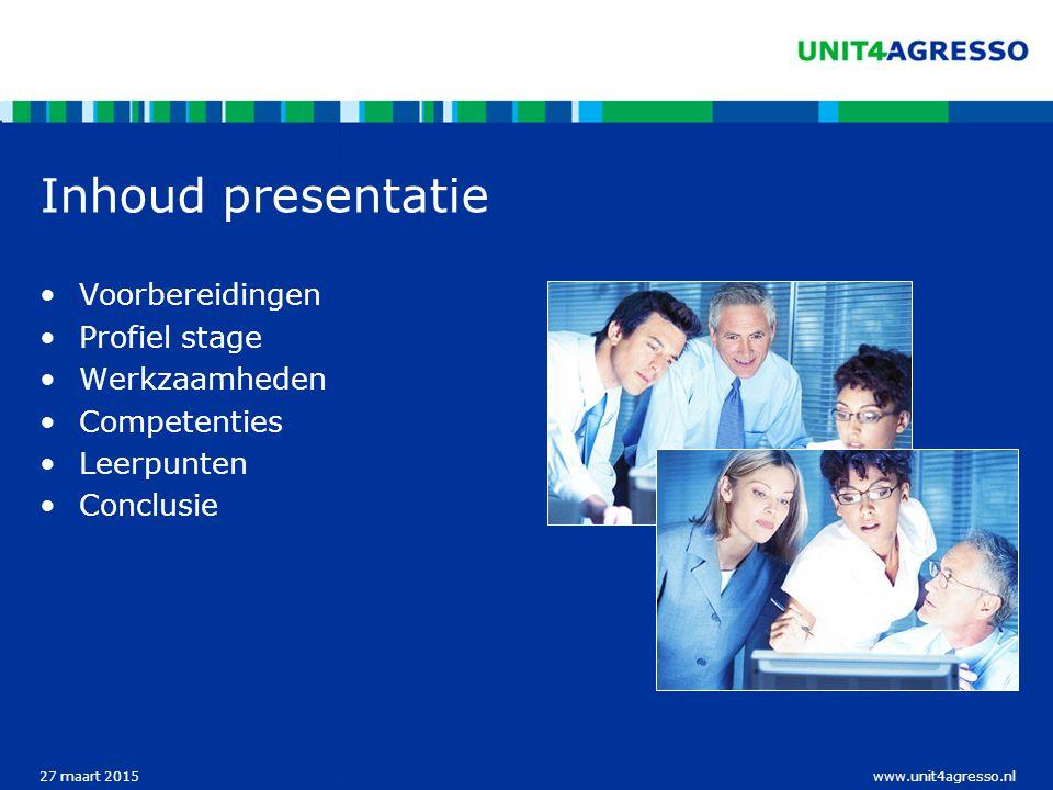 www.unit4agresso.nl27 maart 2015 Inhoud presentatie Voorbereidingen Profiel stage Werkzaamheden Competenties Leerpunten Conclusie