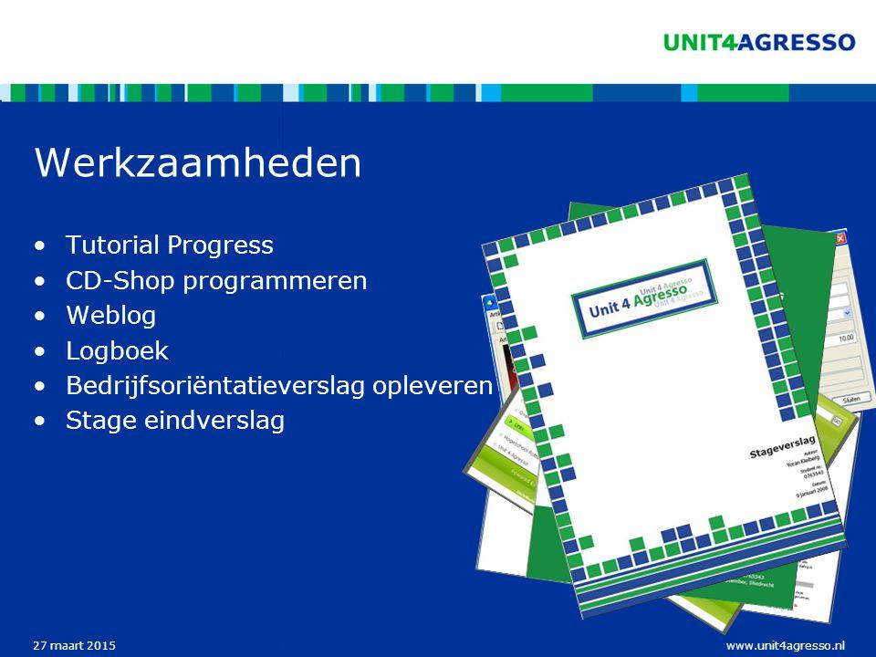 www.unit4agresso.nl27 maart 2015 Werkzaamheden Tutorial Progress CD-Shop programmeren Weblog Logboek Bedrijfsoriëntatieverslag opleveren Stage eindverslag