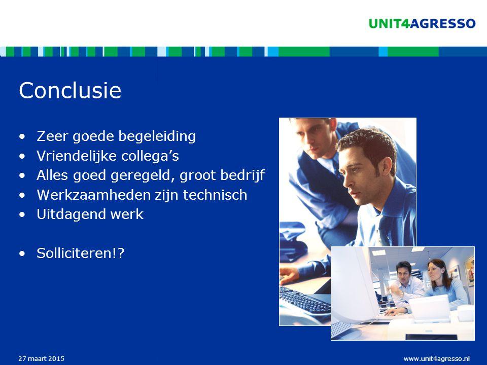 www.unit4agresso.nl27 maart 2015 Conclusie Zeer goede begeleiding Vriendelijke collega's Alles goed geregeld, groot bedrijf Werkzaamheden zijn technisch Uitdagend werk Solliciteren!
