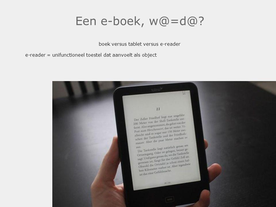 Een e-boek, w@=d@? boek versus tablet versus e-reader e-reader = unifunctioneel toestel dat aanvoelt als object