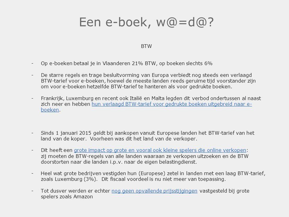 Een e-boek, w@=d@? BTW -Op e-boeken betaal je in Vlaanderen 21% BTW, op boeken slechts 6% -De starre regels en trage besluitvorming van Europa verbied