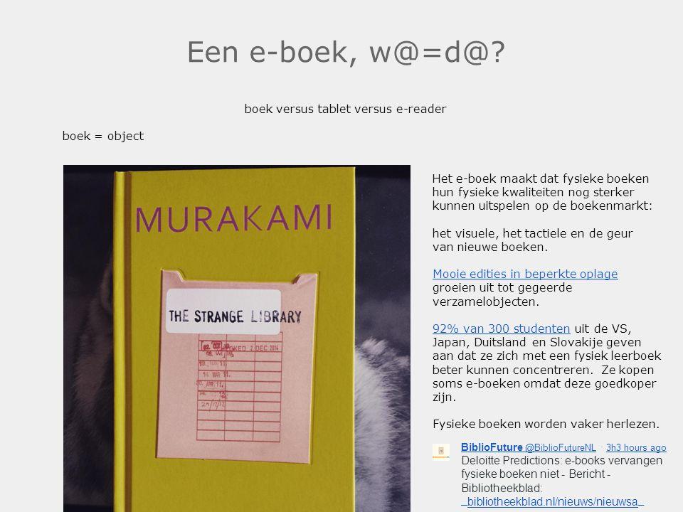 Een e-boek, w@=d@? boek versus tablet versus e-reader boek = object Het e-boek maakt dat fysieke boeken hun fysieke kwaliteiten nog sterker kunnen uit