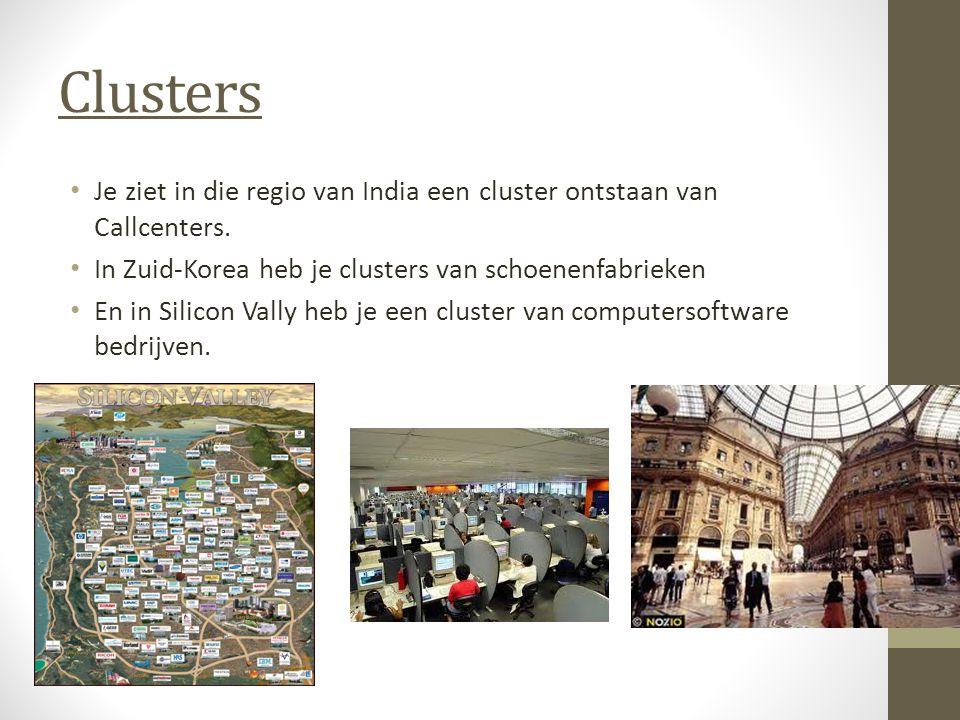 Clusters Je ziet in die regio van India een cluster ontstaan van Callcenters. In Zuid-Korea heb je clusters van schoenenfabrieken En in Silicon Vally