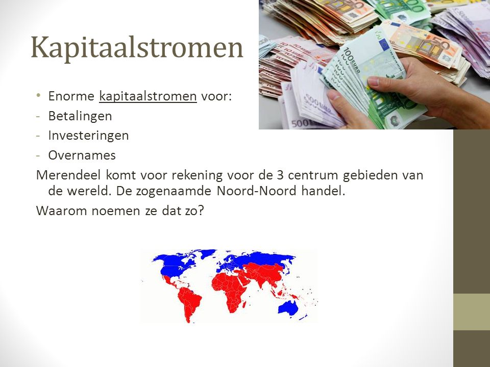 Kapitaalstromen Enorme kapitaalstromen voor: -Betalingen -Investeringen -Overnames Merendeel komt voor rekening voor de 3 centrum gebieden van de were