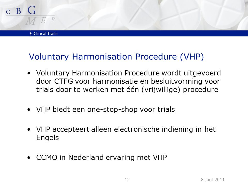 Clincal Trails 8 juni 201112 Voluntary Harmonisation Procedure (VHP) Voluntary Harmonisation Procedure wordt uitgevoerd door CTFG voor harmonisatie en