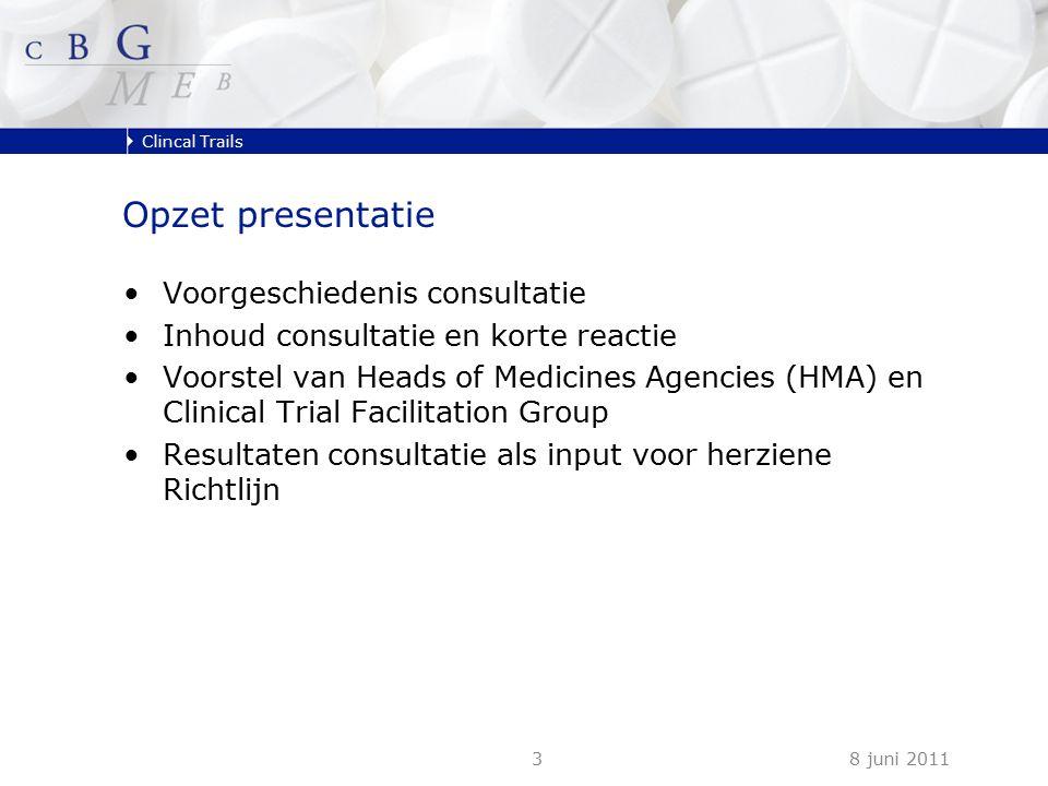 Clincal Trails 8 juni 20113 Opzet presentatie Voorgeschiedenis consultatie Inhoud consultatie en korte reactie Voorstel van Heads of Medicines Agencies (HMA) en Clinical Trial Facilitation Group Resultaten consultatie als input voor herziene Richtlijn