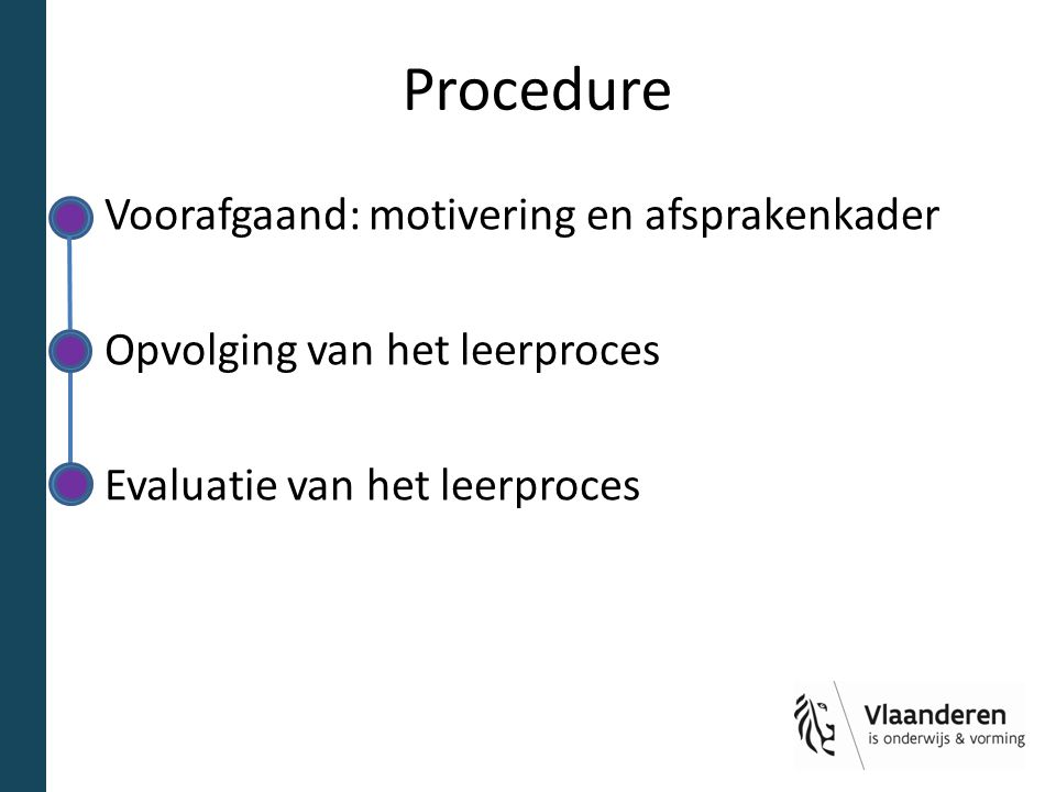 Procedure Voorafgaand: motivering en afsprakenkader Opvolging van het leerproces Evaluatie van het leerproces