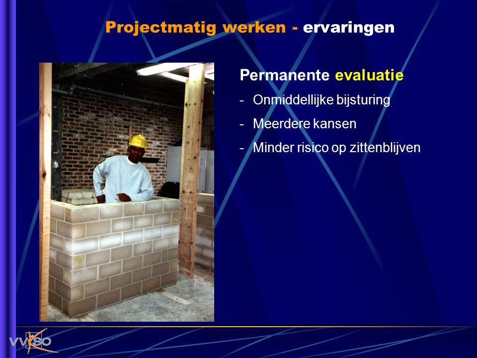Projectmatig werken - ervaringen Permanente evaluatie -Onmiddellijke bijsturing -Meerdere kansen -Minder risico op zittenblijven