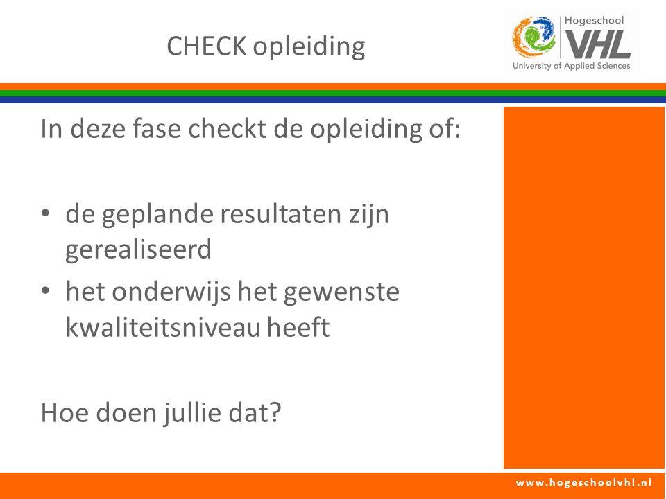 www.hogeschoolvhl.nl CHECK opleiding In deze fase checkt de opleiding of: de geplande resultaten zijn gerealiseerd het onderwijs het gewenste kwaliteitsniveau heeft Hoe doen jullie dat?