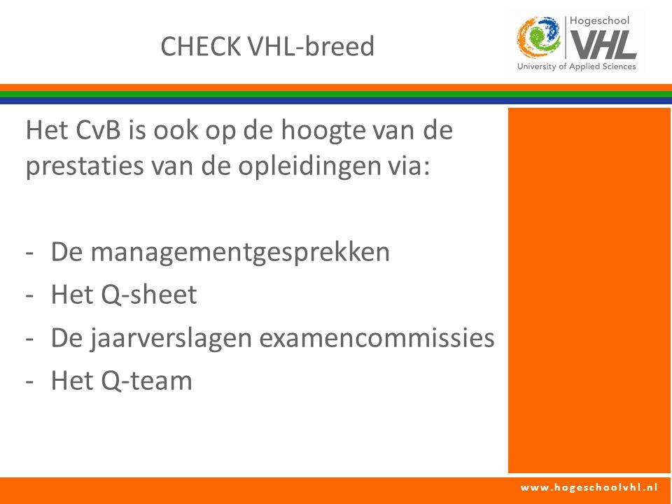 www.hogeschoolvhl.nl CHECK VHL-breed Het CvB is ook op de hoogte van de prestaties van de opleidingen via: -De managementgesprekken -Het Q-sheet -De j