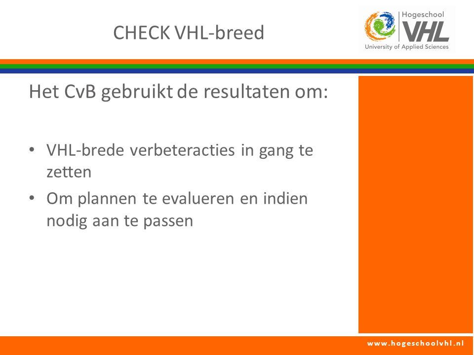 www.hogeschoolvhl.nl CHECK VHL-breed Het CvB gebruikt de resultaten om: VHL-brede verbeteracties in gang te zetten Om plannen te evalueren en indien nodig aan te passen