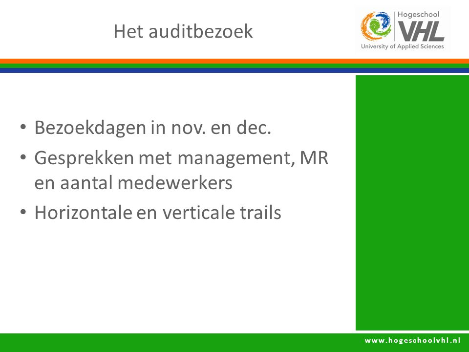 www.hogeschoolvhl.nl Het auditbezoek Bezoekdagen in nov. en dec. Gesprekken met management, MR en aantal medewerkers Horizontale en verticale trails