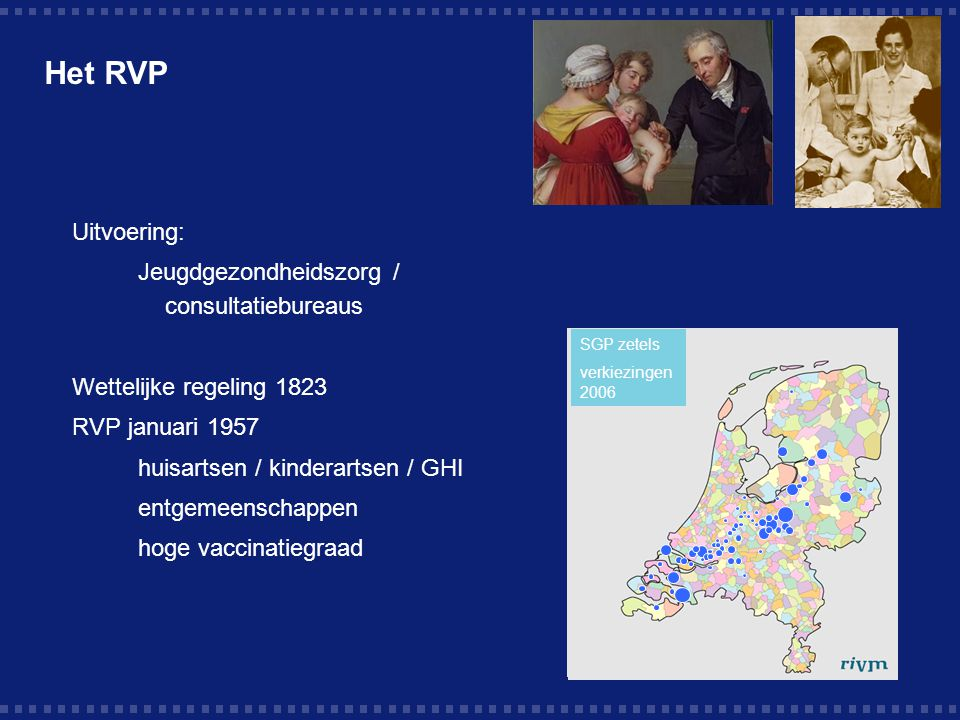 Het RVP Uitvoering: Jeugdgezondheidszorg / consultatiebureaus Wettelijke regeling 1823 RVP januari 1957 huisartsen / kinderartsen / GHI entgemeenschappen hoge vaccinatiegraad SGP zetels verkiezingen 2006