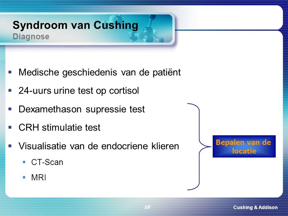 Cushing & Addison 18 Syndroom van Cushing Diagnose  Medische geschiedenis van de patiënt  24-uurs urine test op cortisol  Dexamethason supressie te