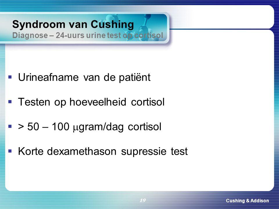 Cushing & Addison 19 Syndroom van Cushing Diagnose – 24-uurs urine test op cortisol  Urineafname van de patiënt  Testen op hoeveelheid cortisol  >