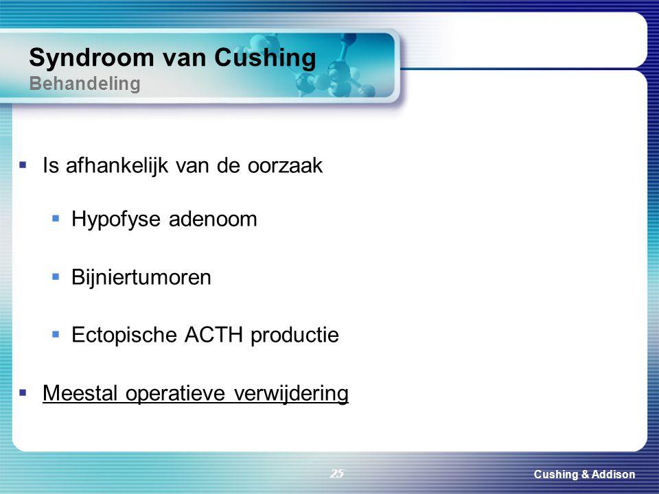 Cushing & Addison 25 Syndroom van Cushing Behandeling  Is afhankelijk van de oorzaak  Hypofyse adenoom  Bijniertumoren  Ectopische ACTH productie