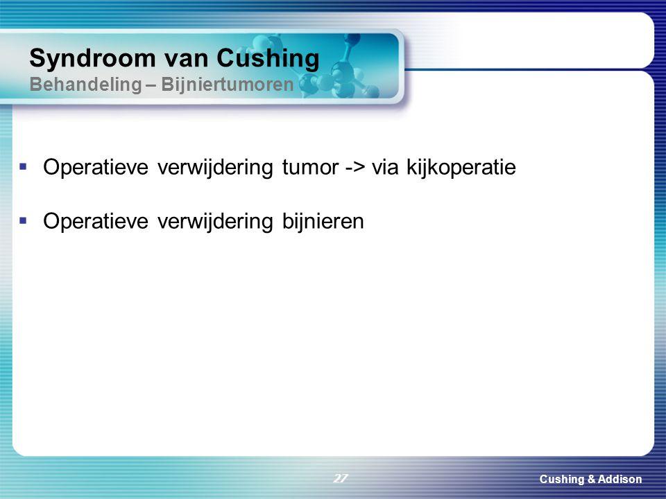 Cushing & Addison 27 Syndroom van Cushing Behandeling – Bijniertumoren  Operatieve verwijdering tumor -> via kijkoperatie  Operatieve verwijdering b