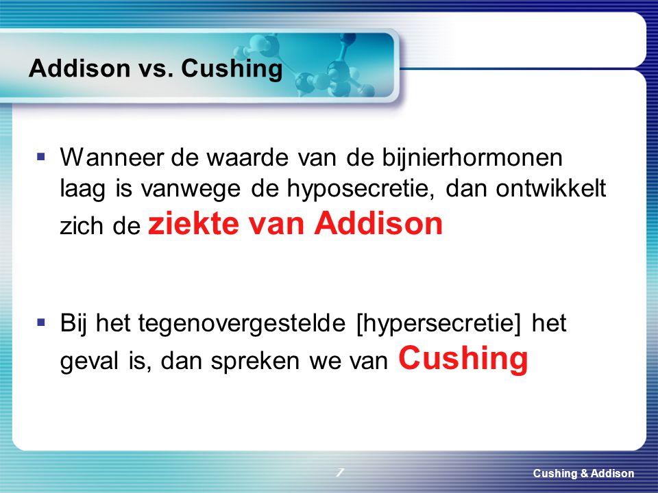 Cushing & Addison 7 Addison vs. Cushing  Wanneer de waarde van de bijnierhormonen laag is vanwege de hyposecretie, dan ontwikkelt zich de ziekte van
