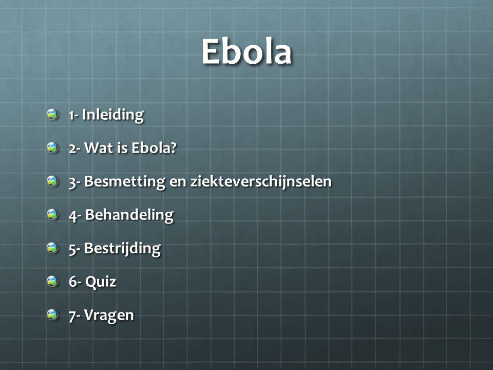 Ebola 1- Inleiding 2- Wat is Ebola? 3- Besmetting en ziekteverschijnselen 4- Behandeling 5- Bestrijding 6- Quiz 7- Vragen