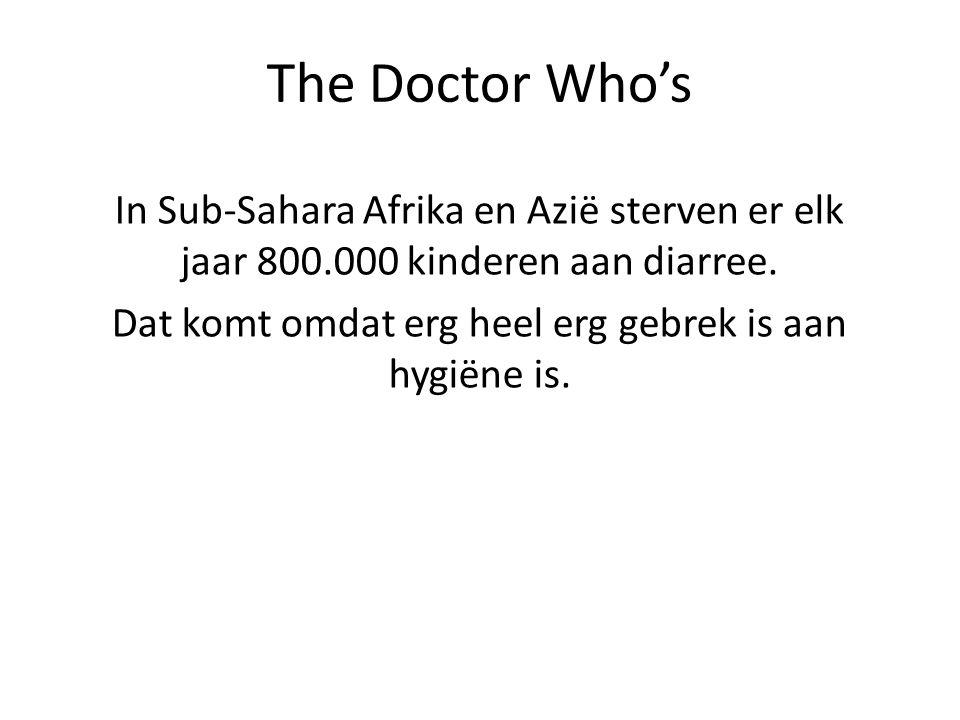 The Doctor Who's In Sub-Sahara Afrika en Azië sterven er elk jaar 800.000 kinderen aan diarree. Dat komt omdat erg heel erg gebrek is aan hygiëne is.