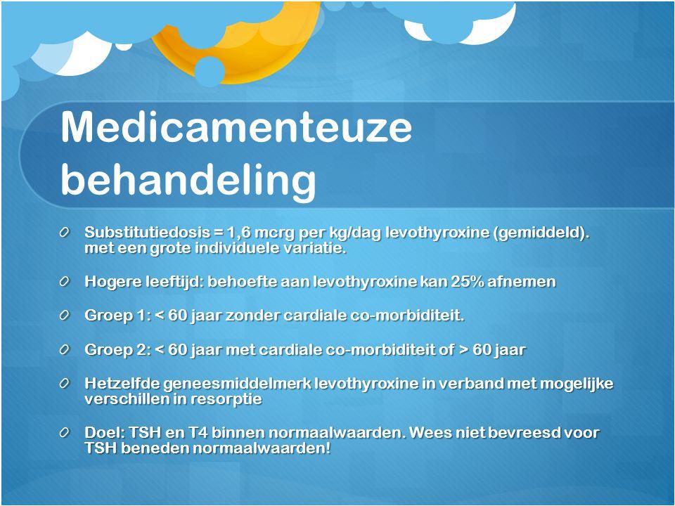 Medicamenteuze behandeling Substitutiedosis = 1,6 mcrg per kg/dag levothyroxine (gemiddeld). met een grote individuele variatie. Hogere leeftijd: beho