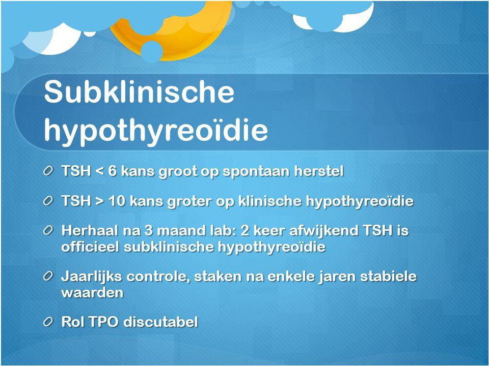 Subklinische hypothyreoïdie TSH < 6 kans groot op spontaan herstel TSH > 10 kans groter op klinische hypothyreoïdie Herhaal na 3 maand lab: 2 keer afw