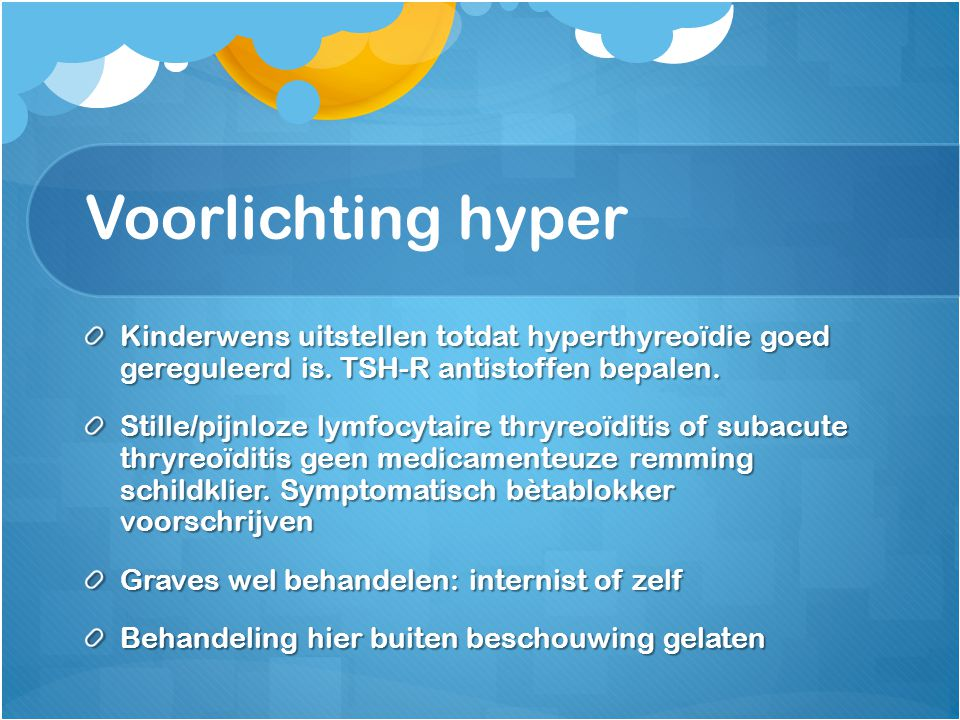 Voorlichting hyper Kinderwens uitstellen totdat hyperthyreoïdie goed gereguleerd is. TSH-R antistoffen bepalen. Stille/pijnloze lymfocytaire thryreoïd