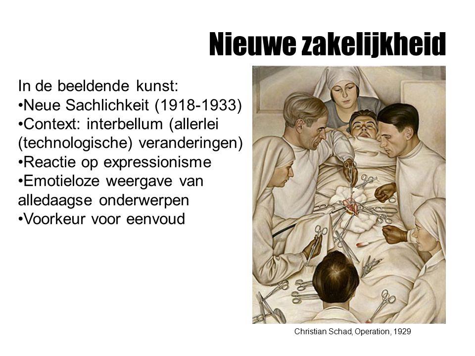 Nieuwe zakelijkheid Christian Schad, Operation, 1929 In de beeldende kunst: Neue Sachlichkeit (1918-1933) Context: interbellum (allerlei (technologische) veranderingen) Reactie op expressionisme Emotieloze weergave van alledaagse onderwerpen Voorkeur voor eenvoud