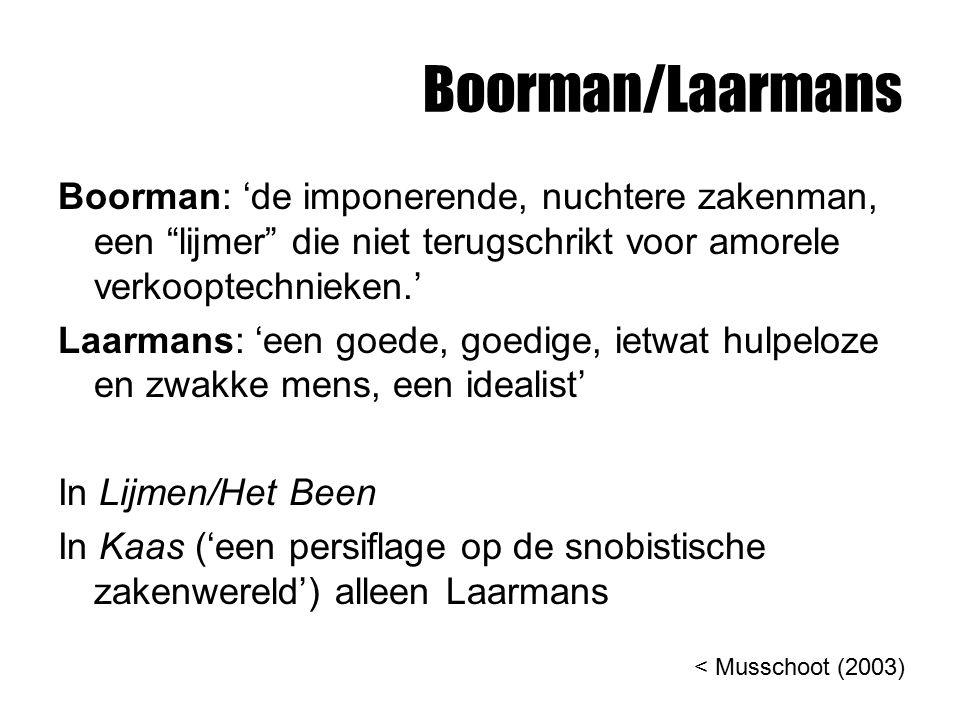 Boorman/Laarmans Boorman: 'de imponerende, nuchtere zakenman, een lijmer die niet terugschrikt voor amorele verkooptechnieken.' Laarmans: 'een goede, goedige, ietwat hulpeloze en zwakke mens, een idealist' In Lijmen/Het Been In Kaas ('een persiflage op de snobistische zakenwereld') alleen Laarmans < Musschoot (2003)
