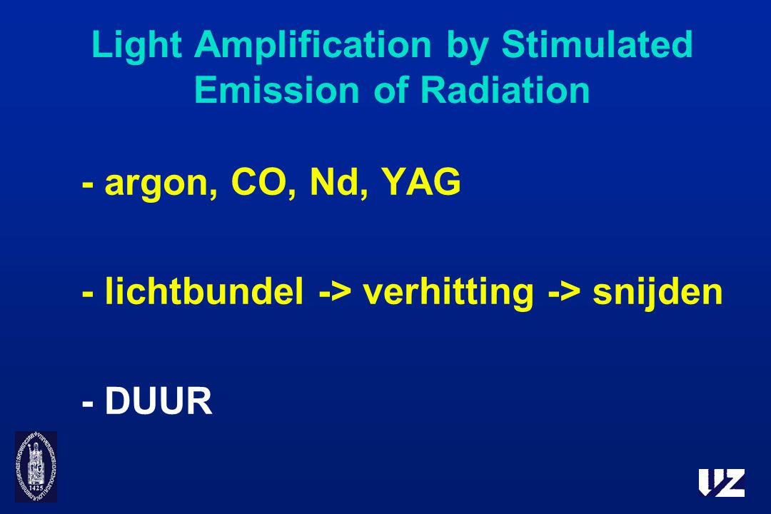 Light Amplification by Stimulated Emission of Radiation - argon, CO, Nd, YAG - lichtbundel -> verhitting -> snijden - DUUR
