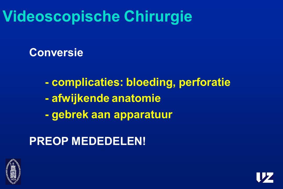 Conversie - complicaties: bloeding, perforatie - afwijkende anatomie - gebrek aan apparatuur PREOP MEDEDELEN! Videoscopische Chirurgie