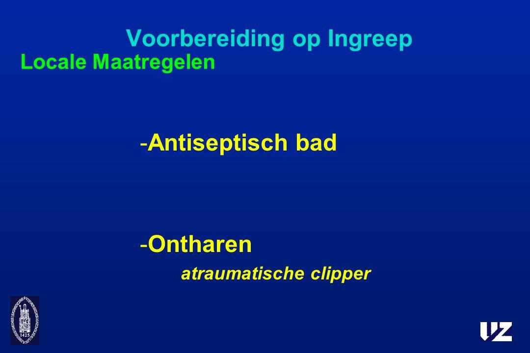Voorbereiding op Ingreep -Antiseptisch bad -Ontharen atraumatische clipper Locale Maatregelen