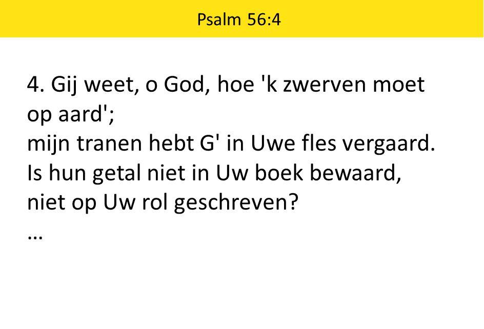 4. Gij weet, o God, hoe 'k zwerven moet op aard'; mijn tranen hebt G' in Uwe fles vergaard. Is hun getal niet in Uw boek bewaard, niet op Uw rol gesch