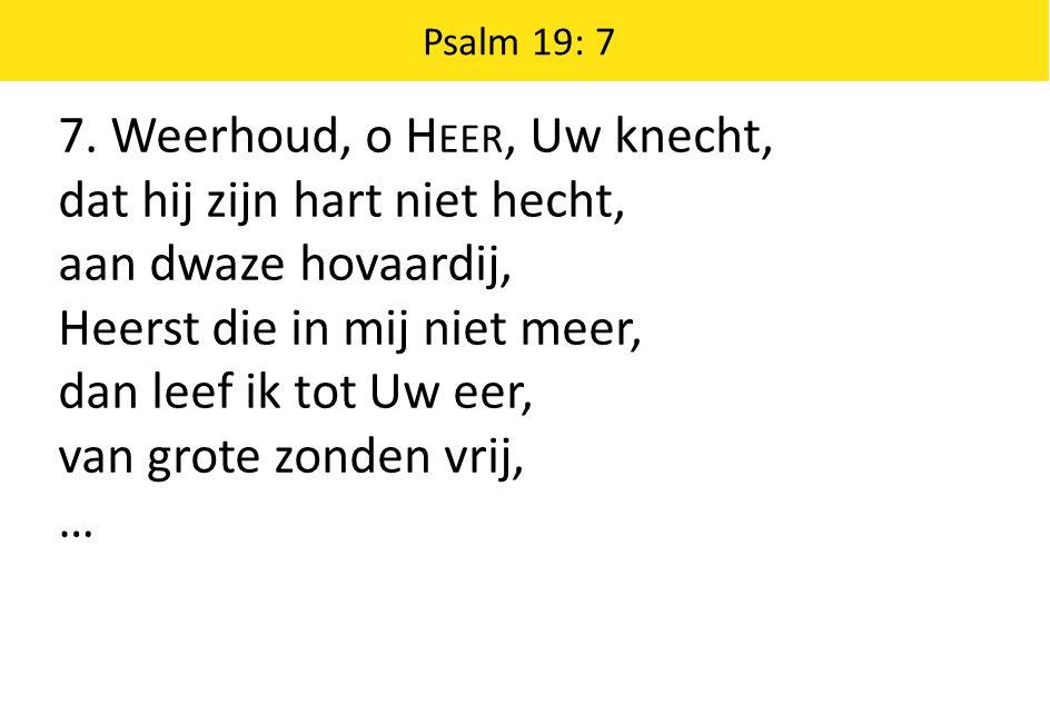 7. Weerhoud, o H EER, Uw knecht, dat hij zijn hart niet hecht, aan dwaze hovaardij, Heerst die in mij niet meer, dan leef ik tot Uw eer, van grote zon