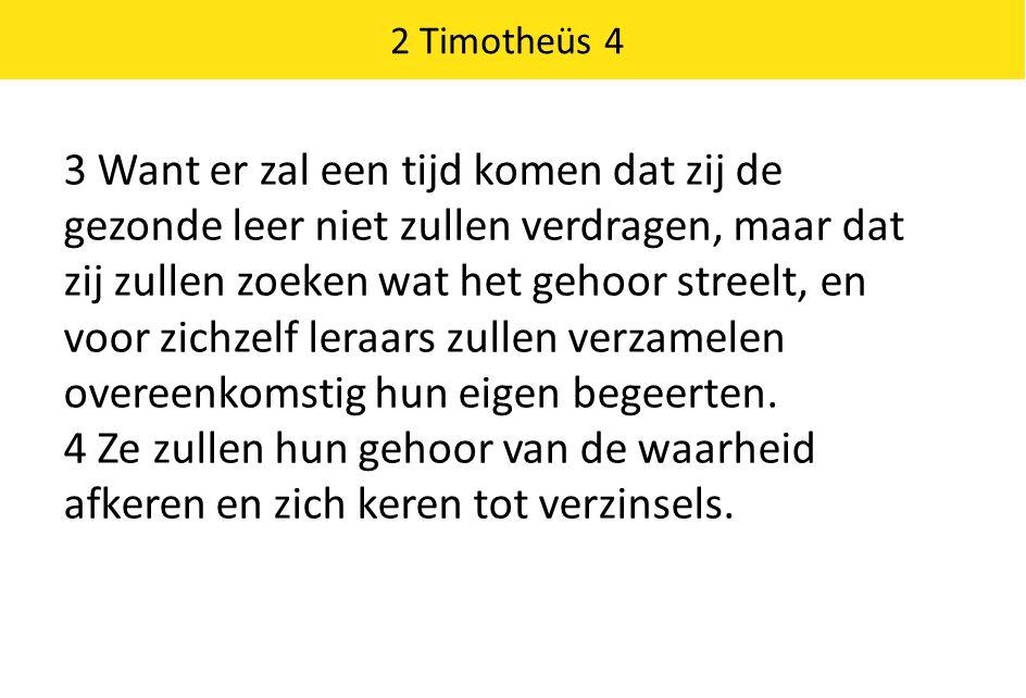 2 Timotheüs 4 3 Want er zal een tijd komen dat zij de gezonde leer niet zullen verdragen, maar dat zij zullen zoeken wat het gehoor streelt, en voor z