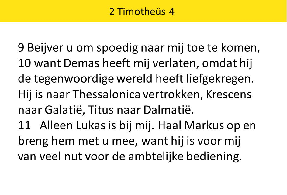 2 Timotheüs 4 9 Beijver u om spoedig naar mij toe te komen, 10 want Demas heeft mij verlaten, omdat hij de tegenwoordige wereld heeft liefgekregen. Hi
