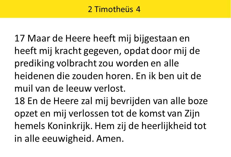 2 Timotheüs 4 17 Maar de Heere heeft mij bijgestaan en heeft mij kracht gegeven, opdat door mij de prediking volbracht zou worden en alle heidenen die