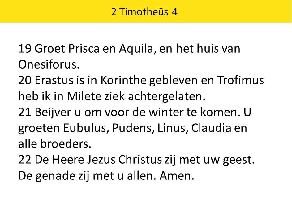 2 Timotheüs 4 19 Groet Prisca en Aquila, en het huis van Onesiforus. 20 Erastus is in Korinthe gebleven en Trofimus heb ik in Milete ziek achtergelate