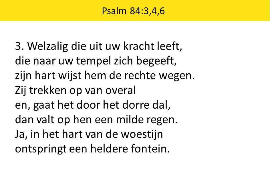 Psalm 84:3,4,6 3. Welzalig die uit uw kracht leeft, die naar uw tempel zich begeeft, zijn hart wijst hem de rechte wegen. Zij trekken op van overal en
