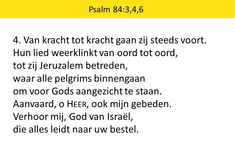 Psalm 84:3,4,6 4. Van kracht tot kracht gaan zij steeds voort. Hun lied weerklinkt van oord tot oord, tot zij Jeruzalem betreden, waar alle pelgrims b
