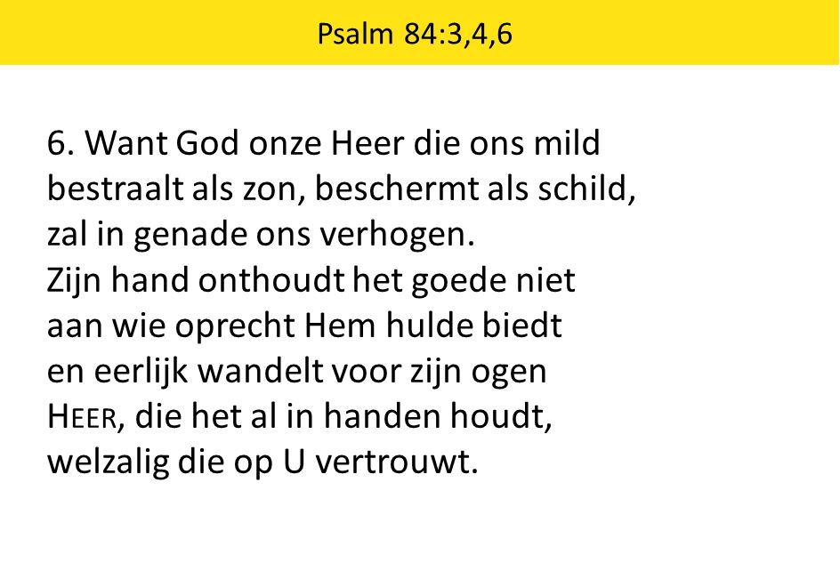 Psalm 84:3,4,6 6. Want God onze Heer die ons mild bestraalt als zon, beschermt als schild, zal in genade ons verhogen. Zijn hand onthoudt het goede ni