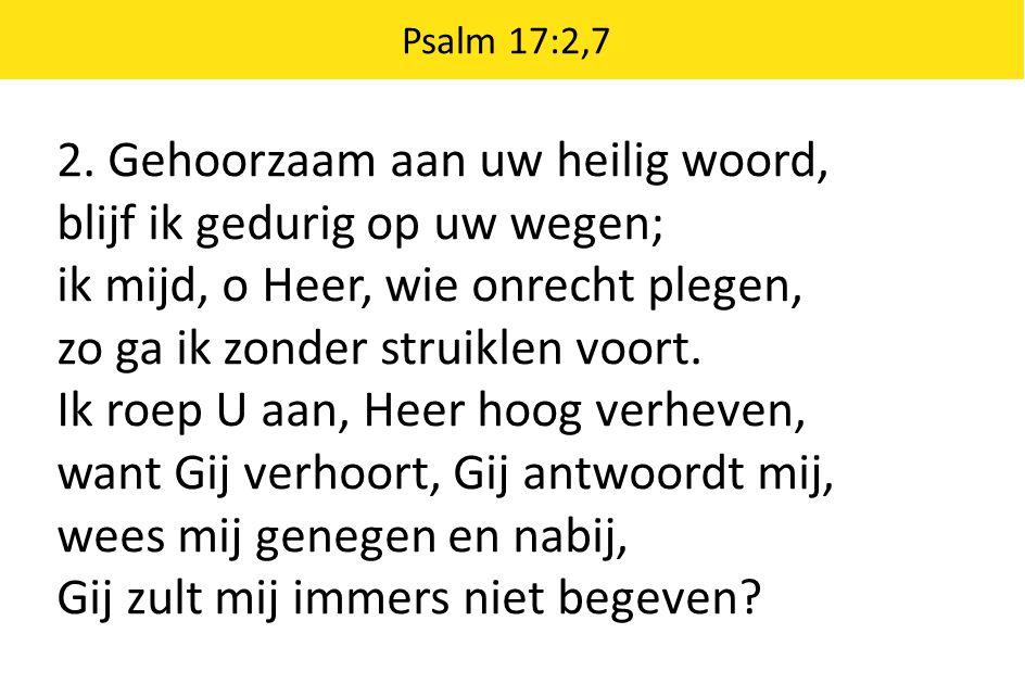 Psalm 17:2,7 2. Gehoorzaam aan uw heilig woord, blijf ik gedurig op uw wegen; ik mijd, o Heer, wie onrecht plegen, zo ga ik zonder struiklen voort. Ik