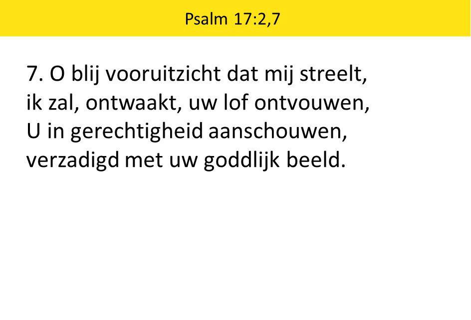Psalm 17:2,7 7. O blij vooruitzicht dat mij streelt, ik zal, ontwaakt, uw lof ontvouwen, U in gerechtigheid aanschouwen, verzadigd met uw goddlijk bee