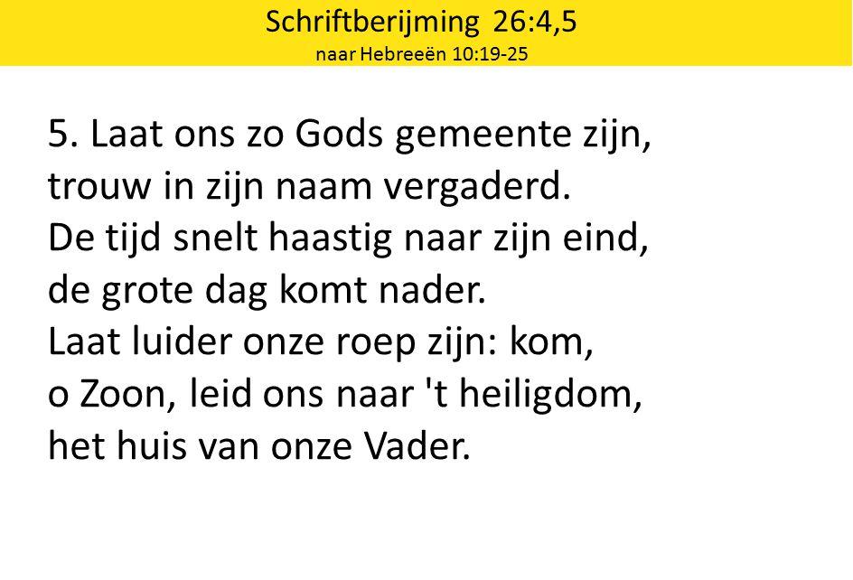 Schriftberijming 26:4,5 naar Hebreeën 10:19-25 5. Laat ons zo Gods gemeente zijn, trouw in zijn naam vergaderd. De tijd snelt haastig naar zijn eind,