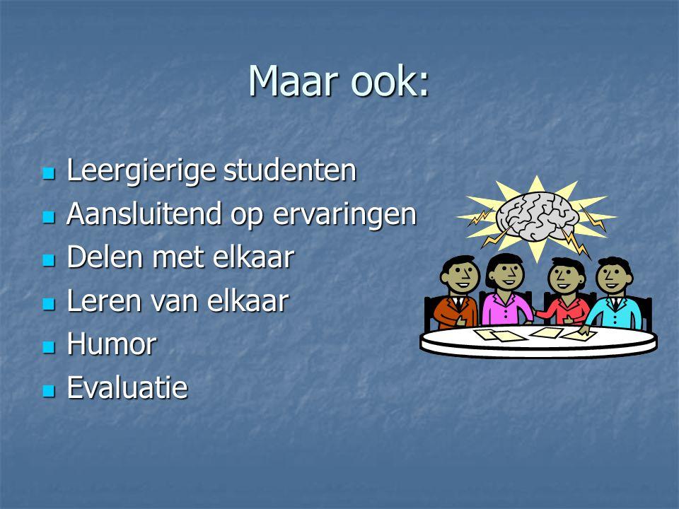 Maar ook: Leergierige studenten Leergierige studenten Aansluitend op ervaringen Aansluitend op ervaringen Delen met elkaar Delen met elkaar Leren van