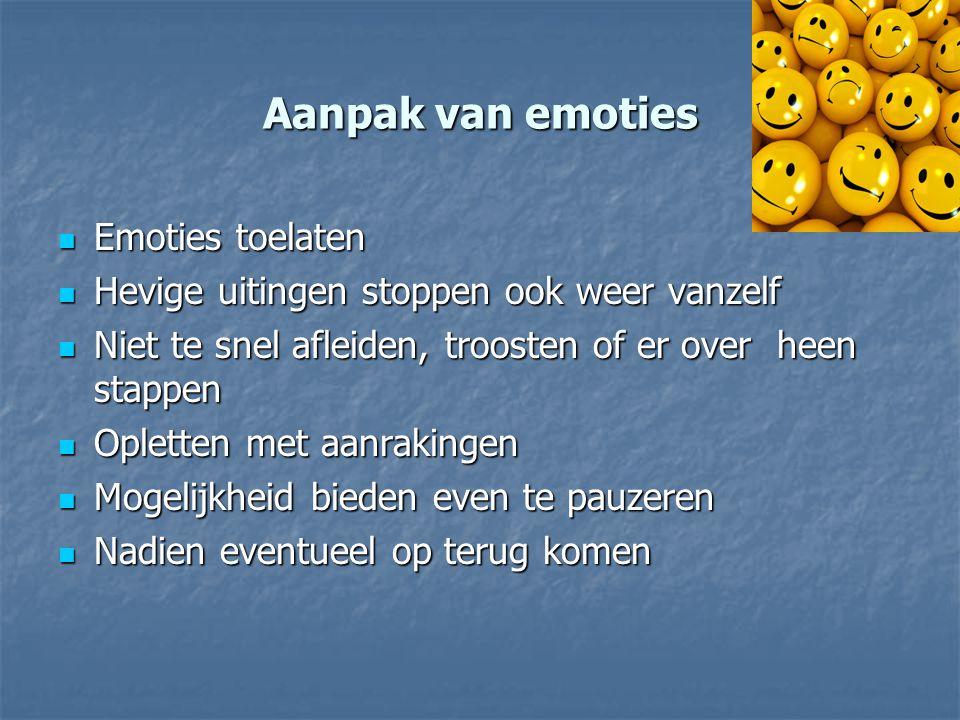 Aanpak van emoties Emoties toelaten Emoties toelaten Hevige uitingen stoppen ook weer vanzelf Hevige uitingen stoppen ook weer vanzelf Niet te snel af